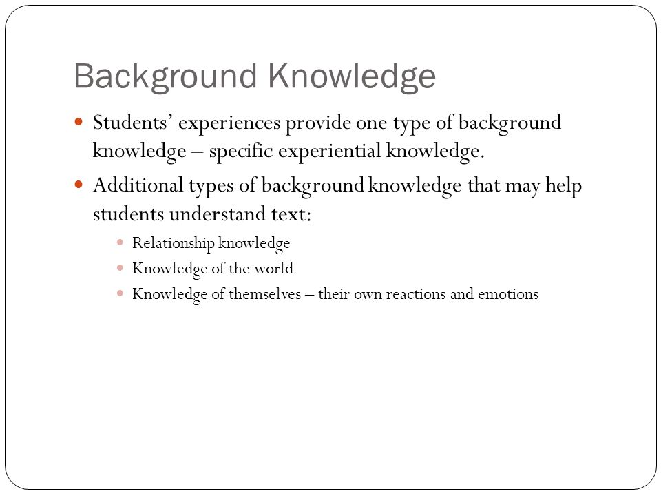 Background Knowledge Students' experiences provide one type of background knowledge – specific experiential knowledge.