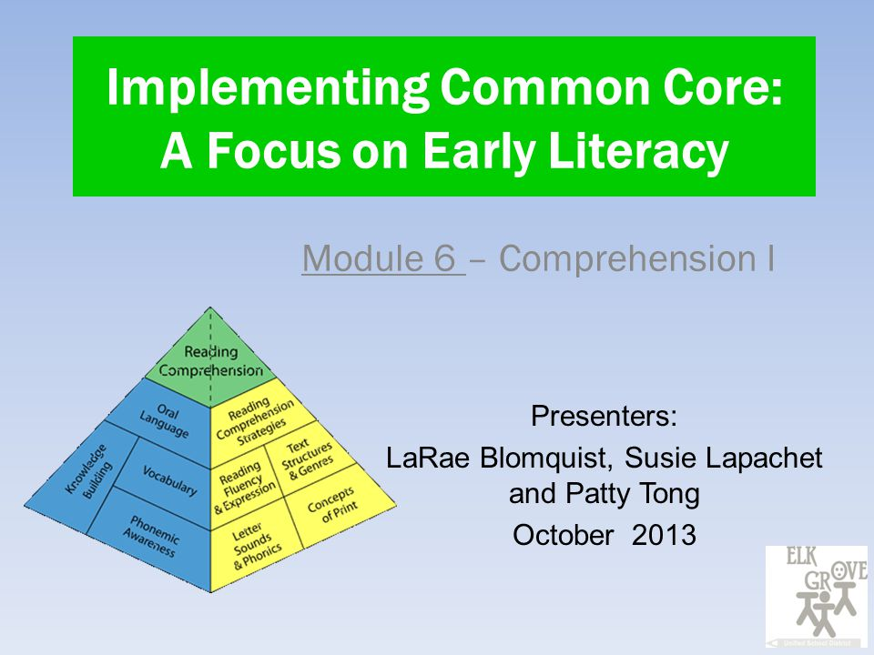 Implementing Common Core: A Focus on Early Literacy Module 6 – Comprehension I Presenters: LaRae Blomquist, Susie Lapachet and Patty Tong October 2013