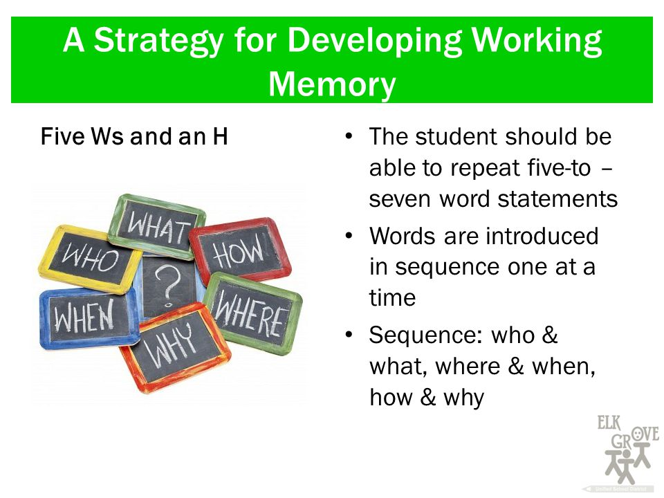 A Strategy for Developing Working Memory Five Ws and an H The student should be able to repeat five-to – seven word statements Words are introduced in sequence one at a time Sequence: who & what, where & when, how & why