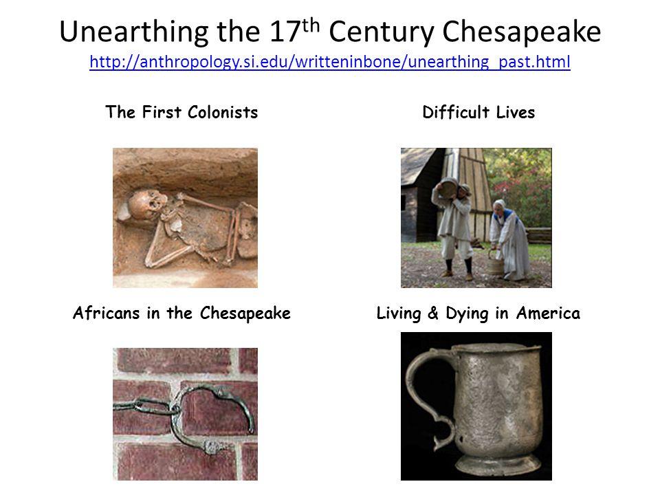 Unearthing the 17 th Century Chesapeake http://anthropology.si.edu/writteninbone/unearthing_past.html http://anthropology.si.edu/writteninbone/unearth