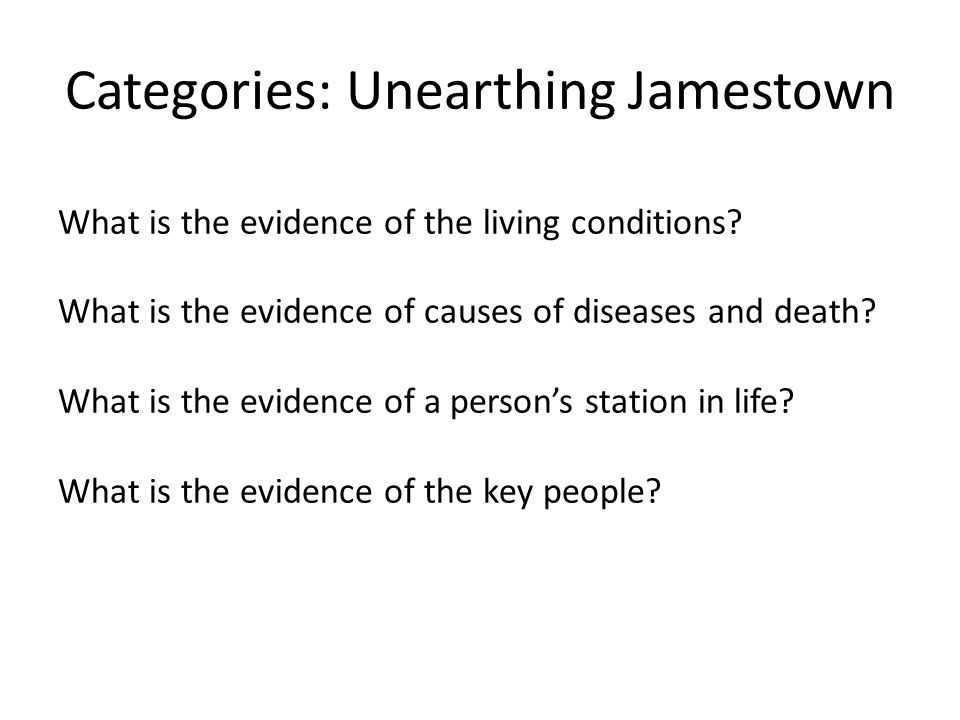Categories: Unearthing Jamestown What is the evidence of the living conditions? What is the evidence of causes of diseases and death? What is the evid