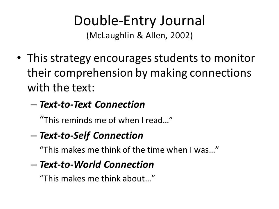 Double-Entry Journal (McLaughlin & Allen, 2002) This strategy encourages students to monitor their comprehension by making connections with the text: