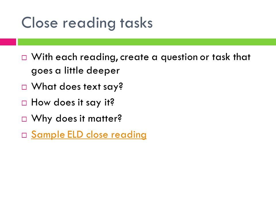 Close reading tasks  With each reading, create a question or task that goes a little deeper  What does text say?  How does it say it?  Why does it