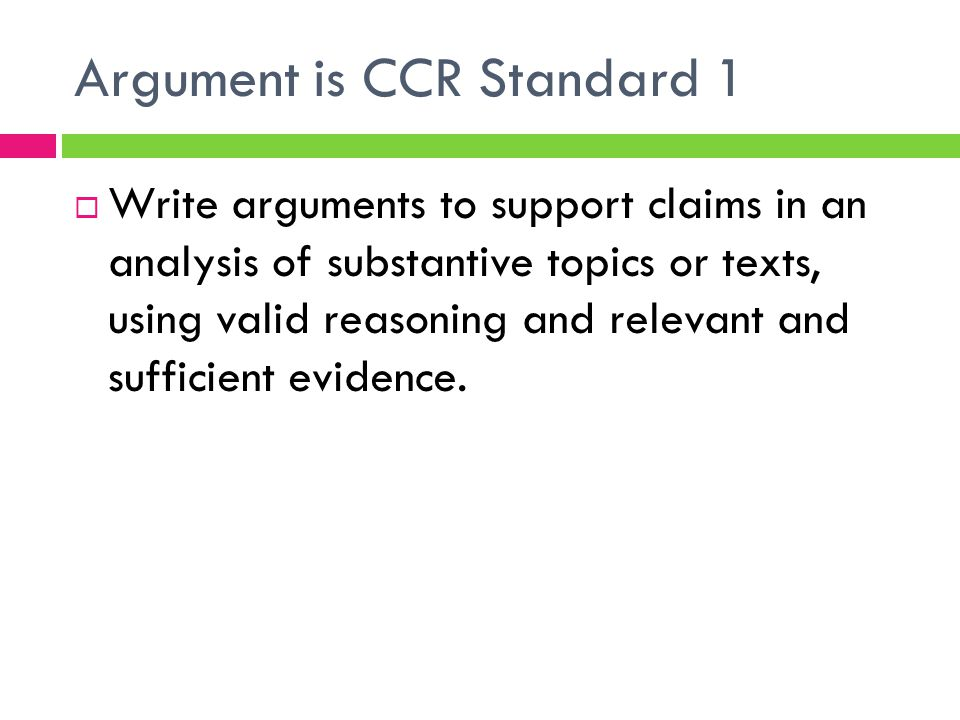 Argument is CCR Standard 1  Write arguments to support claims in an analysis of substantive topics or texts, using valid reasoning and relevant and s