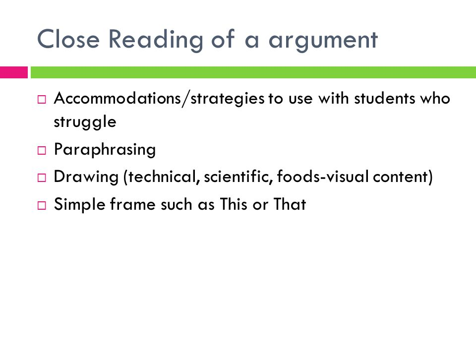 Close Reading of a argument  Accommodations/strategies to use with students who struggle  Paraphrasing  Drawing (technical, scientific, foods-visual content)  Simple frame such as This or That