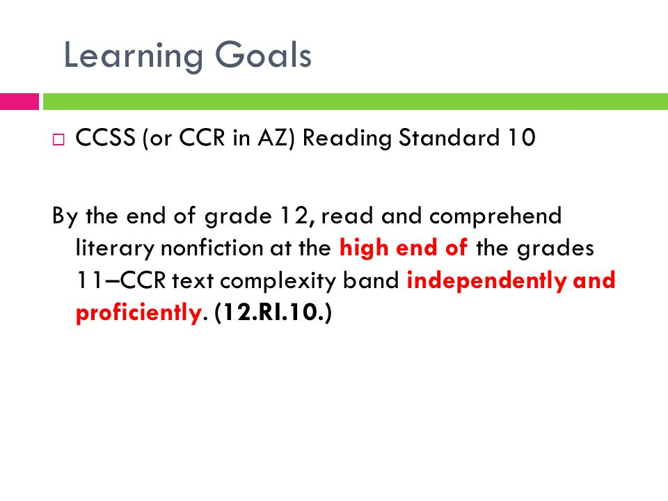 Learning Goals  CCSS (or CCR in AZ) Reading Standard 10 By the end of grade 12, read and comprehend literary nonfiction at the high end of the grades