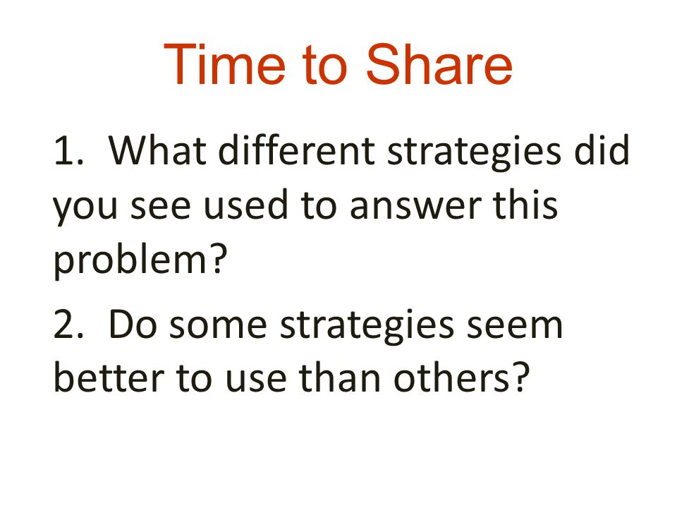 Time to Share 1. What different strategies did you see used to answer this problem? 2. Do some strategies seem better to use than others?
