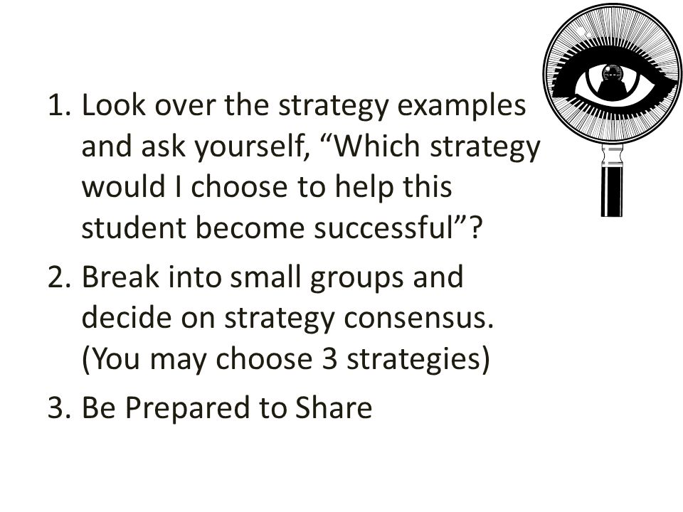 "1.Look over the strategy examples and ask yourself, ""Which strategy would I choose to help this student become successful""? 2.Break into small groups"