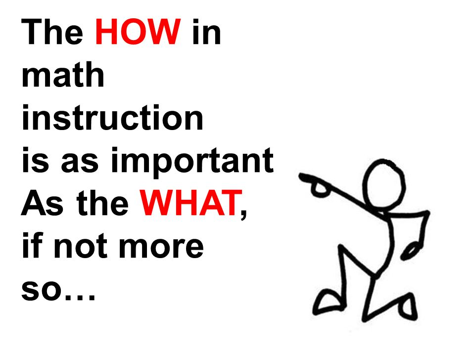 The HOW in math instruction is as important As the WHAT, if not more so…