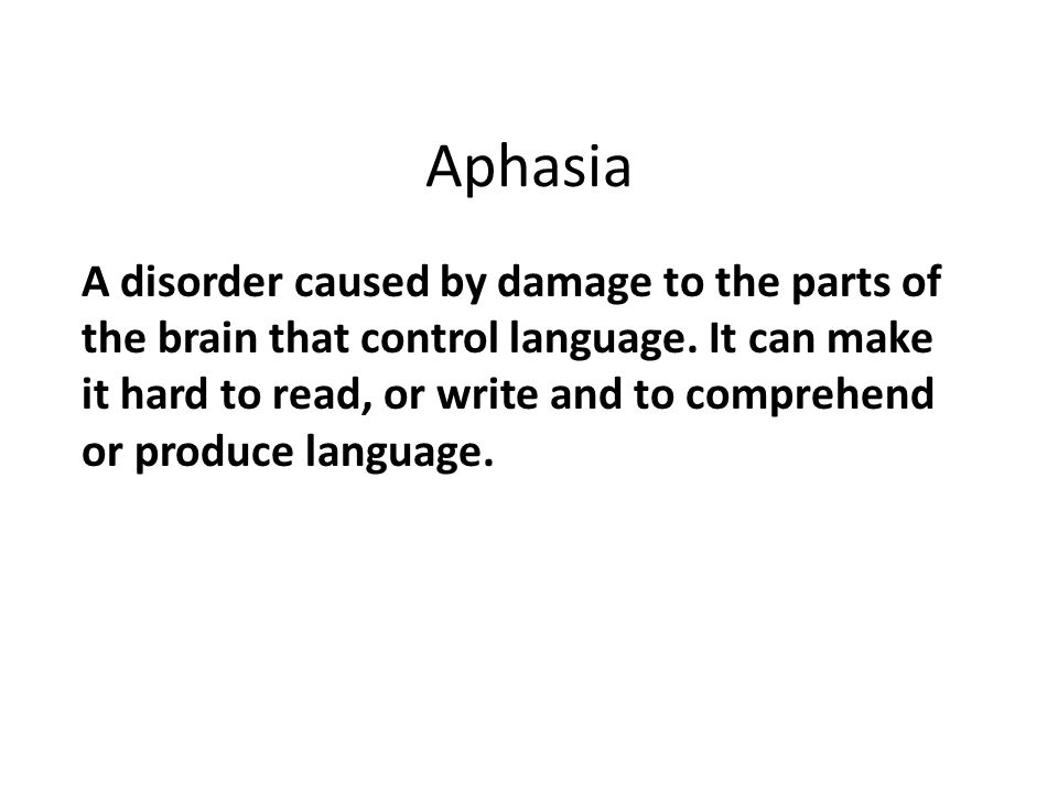 Aphasia A disorder caused by damage to the parts of the brain that control language. It can make it hard to read, or write and to comprehend or produc