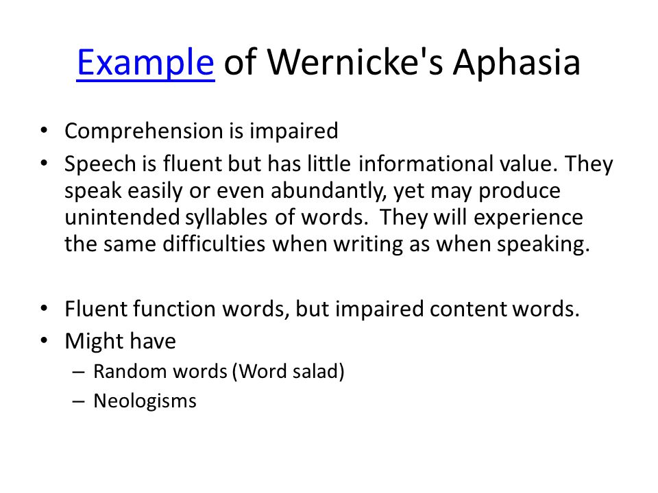 ExampleExample of Wernicke's Aphasia Comprehension is impaired Speech is fluent but has little informational value. They speak easily or even abundant