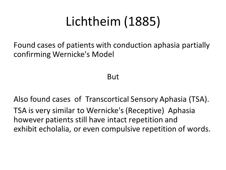 Lichtheim (1885) Found cases of patients with conduction aphasia partially confirming Wernicke's Model But Also found cases of Transcortical Sensory A