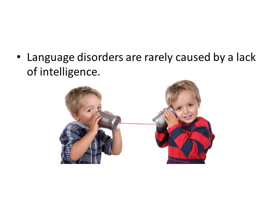 Language disorders are rarely caused by a lack of intelligence.