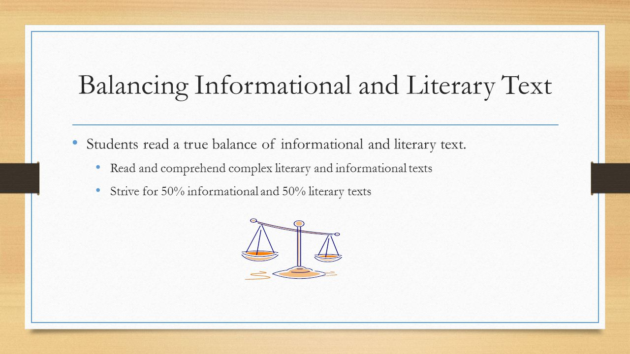 Balancing Informational and Literary Text Students read a true balance of informational and literary text.