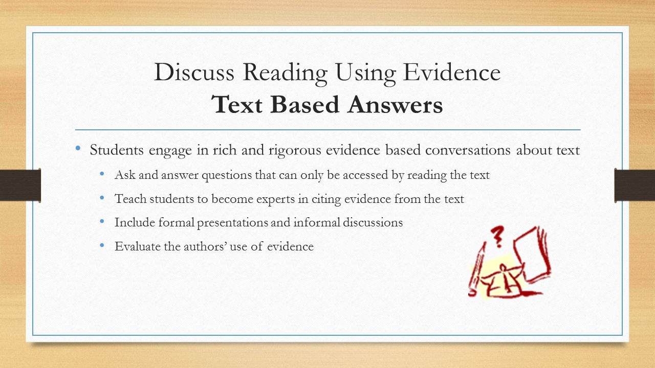 Discuss Reading Using Evidence Text Based Answers Students engage in rich and rigorous evidence based conversations about text Ask and answer questions that can only be accessed by reading the text Teach students to become experts in citing evidence from the text Include formal presentations and informal discussions Evaluate the authors' use of evidence
