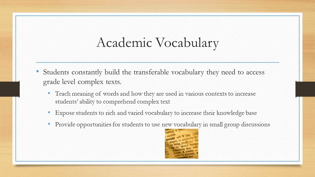 Academic Vocabulary Students constantly build the transferable vocabulary they need to access grade level complex texts.