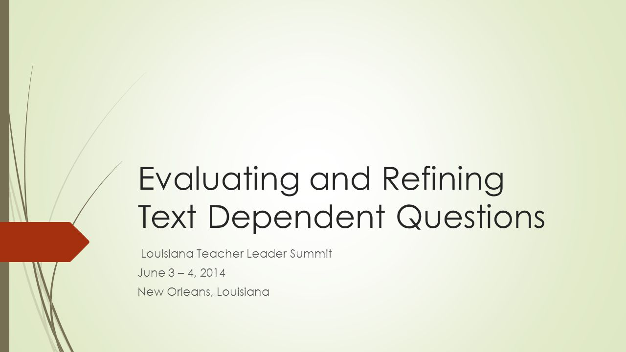 Evaluating and Refining Text Dependent Questions Louisiana Teacher Leader Summit June 3 – 4, 2014 New Orleans, Louisiana