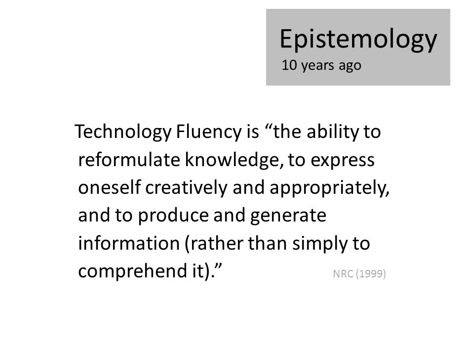 "Technology Fluency is ""the ability to reformulate knowledge, to express oneself creatively and appropriately, and to produce and generate information"