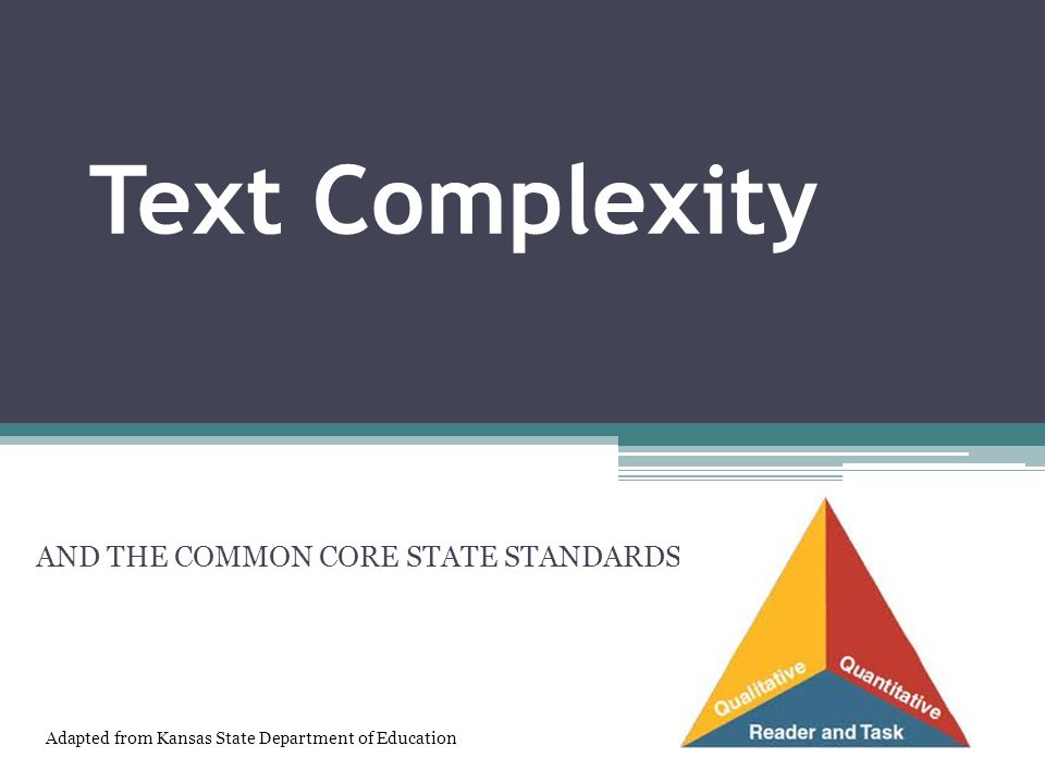 Text Complexity AND THE COMMON CORE STATE STANDARDS Adapted from Kansas State Department of Education