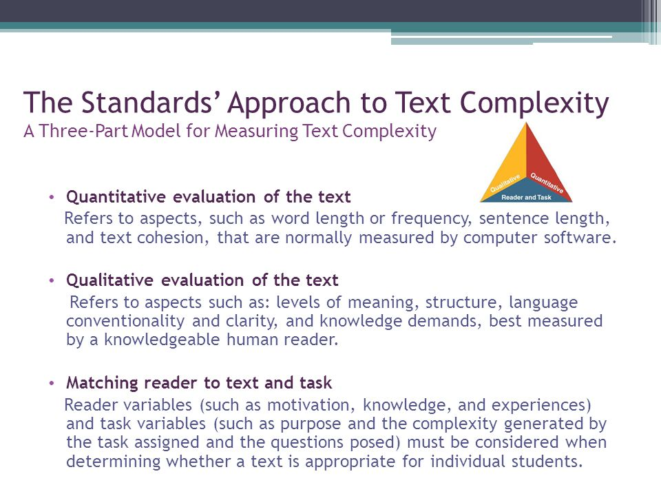 The Standards' Approach to Text Complexity A Three-Part Model for Measuring Text Complexity Quantitative evaluation of the text Refers to aspects, such as word length or frequency, sentence length, and text cohesion, that are normally measured by computer software.