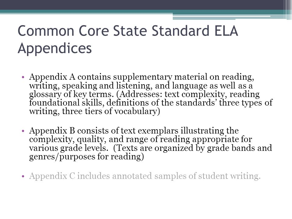 Common Core State Standard ELA Appendices Appendix A contains supplementary material on reading, writing, speaking and listening, and language as well