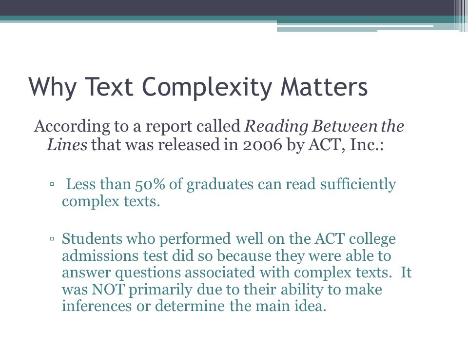 Rationale behind CCSS' strong emphasis on increasing Text Complexity While reading demands in college, workforce training programs, and life in general have held steady or increased over the last half century, K-12 texts have actually declined in sophistication, and relatively little attention has been paid to students' ability to read complex texts independently. (Common Core State Standards, Appendix A)