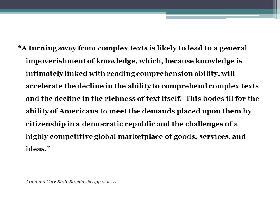 A turning away from complex texts is likely to lead to a general impoverishment of knowledge, which, because knowledge is intimately linked with reading comprehension ability, will accelerate the decline in the ability to comprehend complex texts and the decline in the richness of text itself.