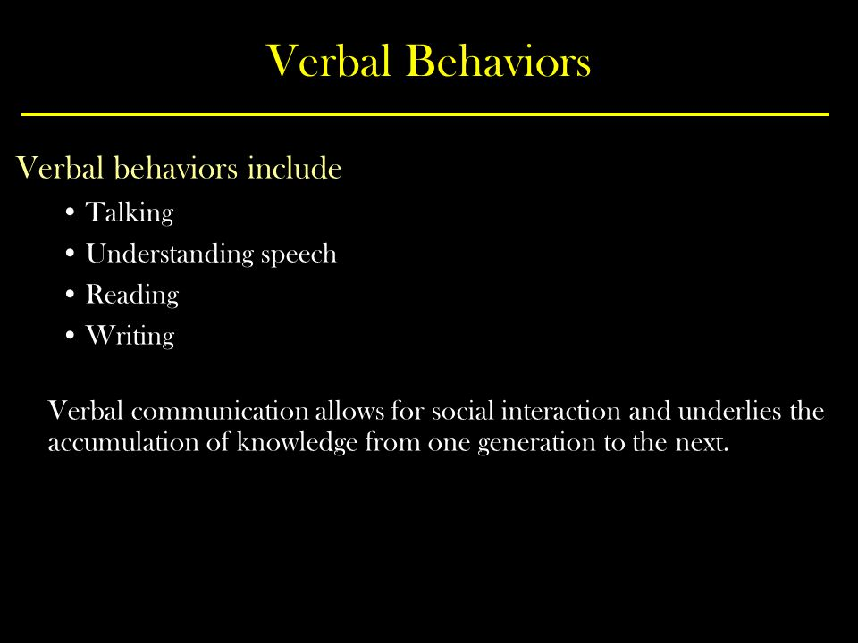 Verbal Behaviors Verbal behaviors include Talking Understanding speech Reading Writing Verbal communication allows for social interaction and underlies the accumulation of knowledge from one generation to the next.
