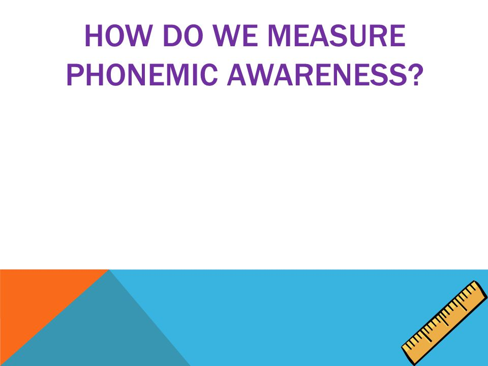 HOW DO WE MEASURE PHONEMIC AWARENESS