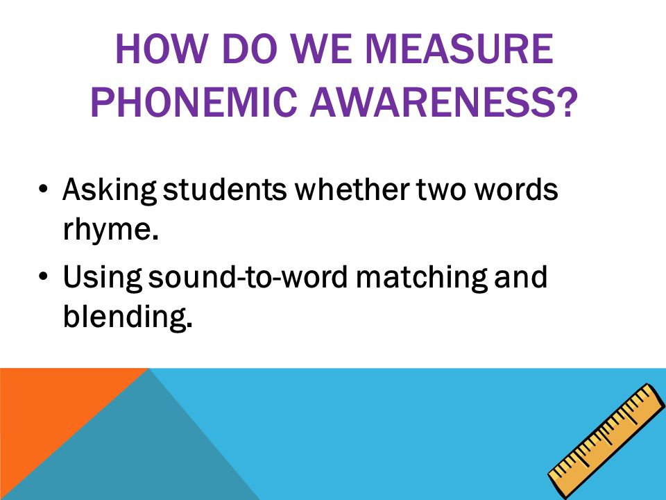 HOW DO WE MEASURE PHONEMIC AWARENESS. Asking students whether two words rhyme.