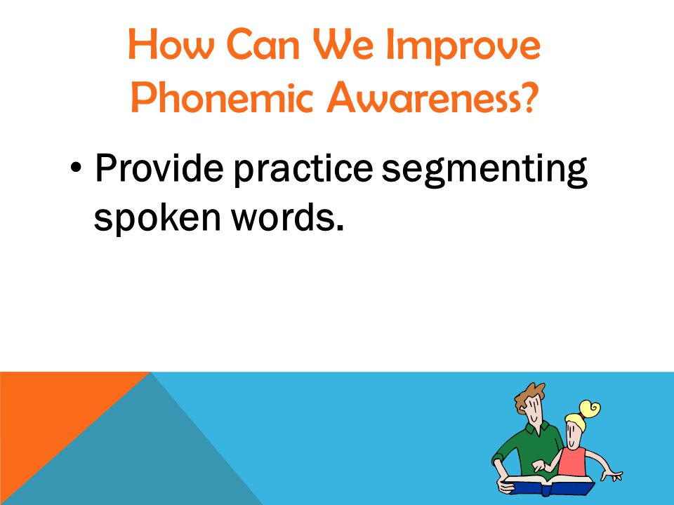 Provide practice segmenting spoken words. How Can We Improve Phonemic Awareness