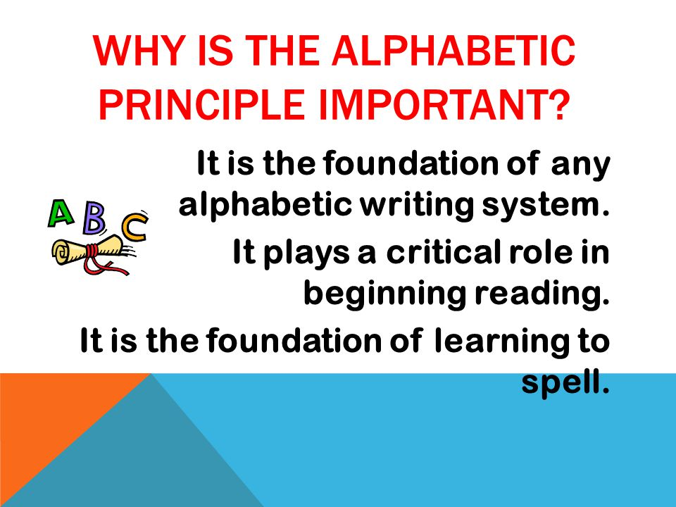 WHY IS THE ALPHABETIC PRINCIPLE IMPORTANT. It is the foundation of any alphabetic writing system.