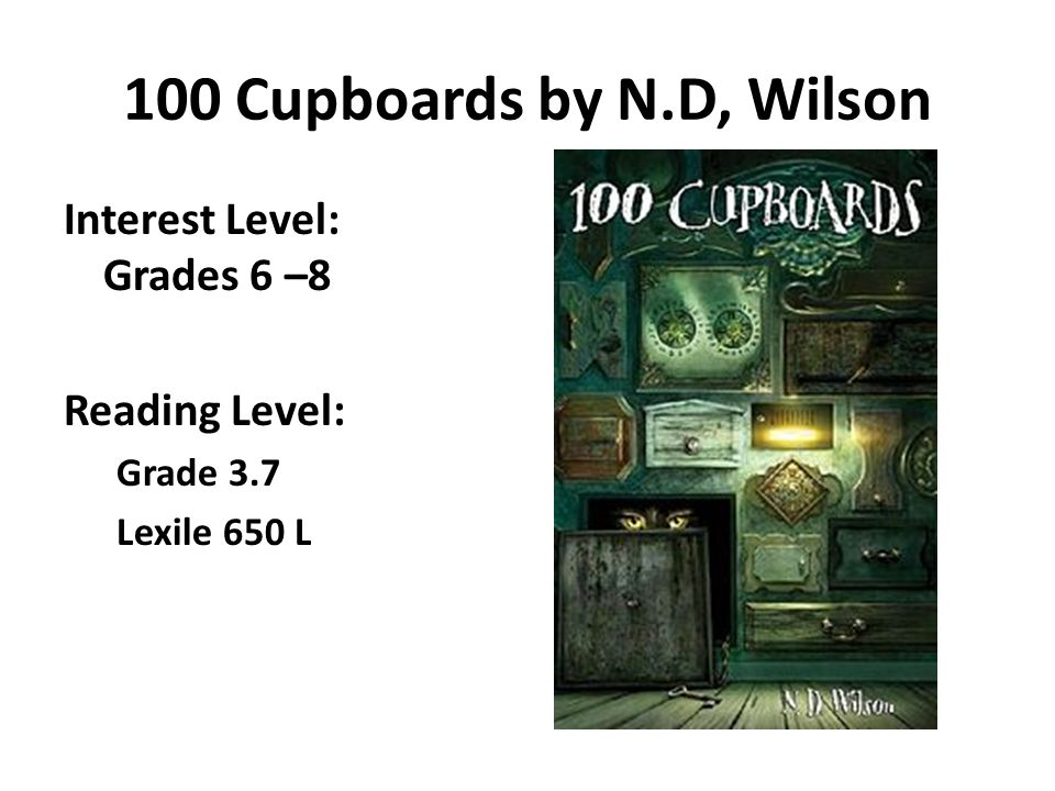 100 Cupboards by N.D, Wilson Interest Level: Grades 6 –8 Reading Level: Grade 3.7 Lexile 650 L