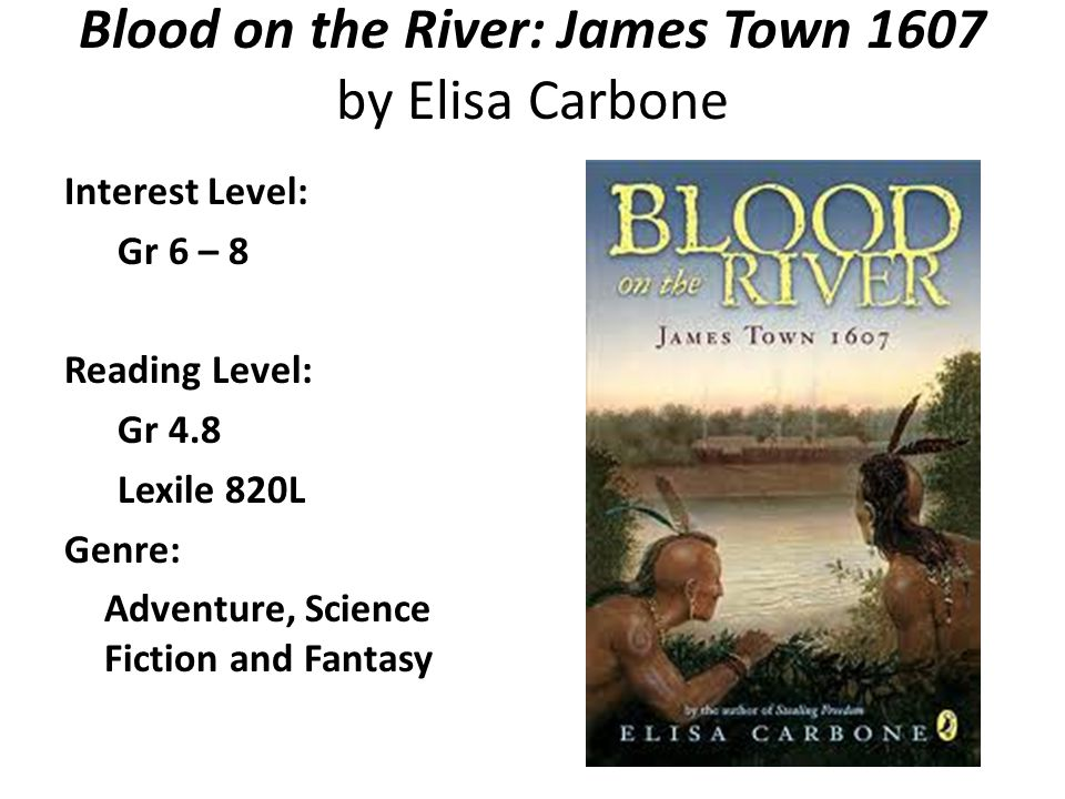 Blood on the River: James Town 1607 by Elisa Carbone Interest Level: Gr 6 – 8 Reading Level: Gr 4.8 Lexile 820L Genre: Adventure, Science Fiction and
