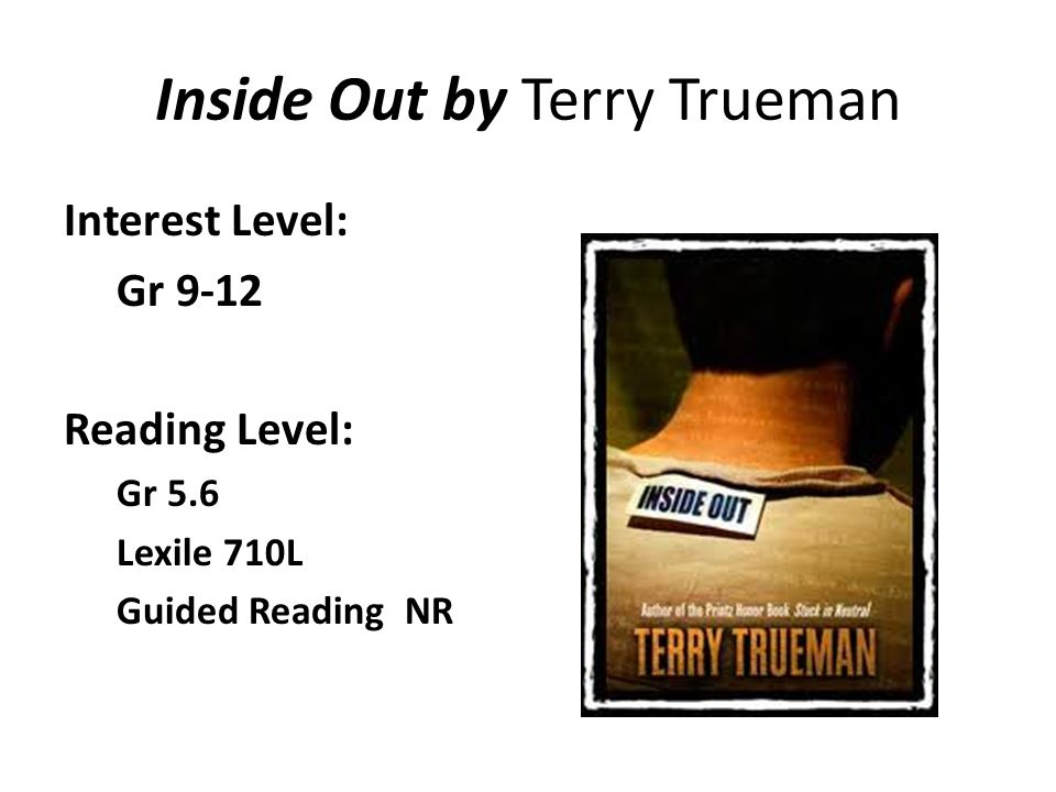 Inside Out by Terry Trueman Interest Level: Gr 9-12 Reading Level: Gr 5.6 Lexile 710L Guided Reading NR