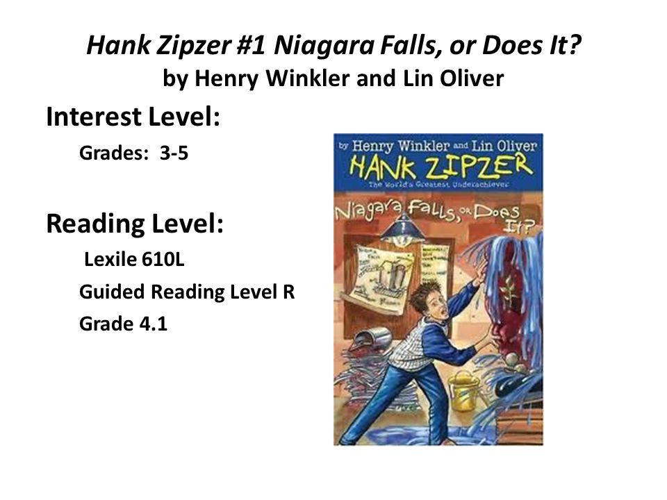 Hank Zipzer #1 Niagara Falls, or Does It? by Henry Winkler and Lin Oliver Interest Level: Grades: 3-5 Reading Level: Lexile 610L Guided Reading Level