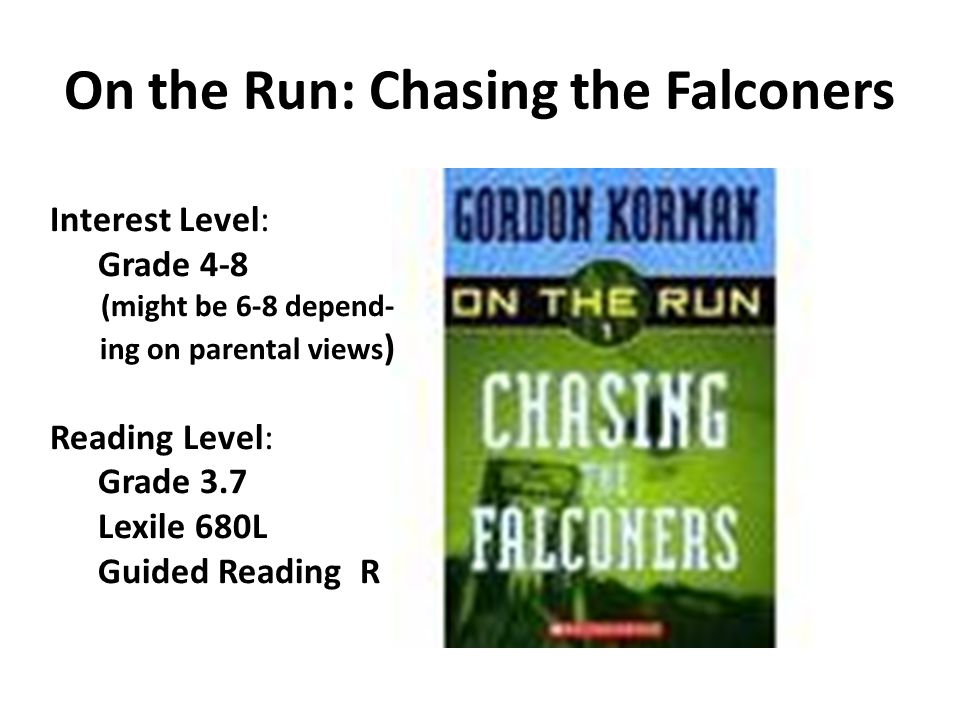 On the Run: Chasing the Falconers Interest Level: Grade 4-8 (might be 6-8 depend- ing on parental views ) Reading Level: Grade 3.7 Lexile 680L Guided