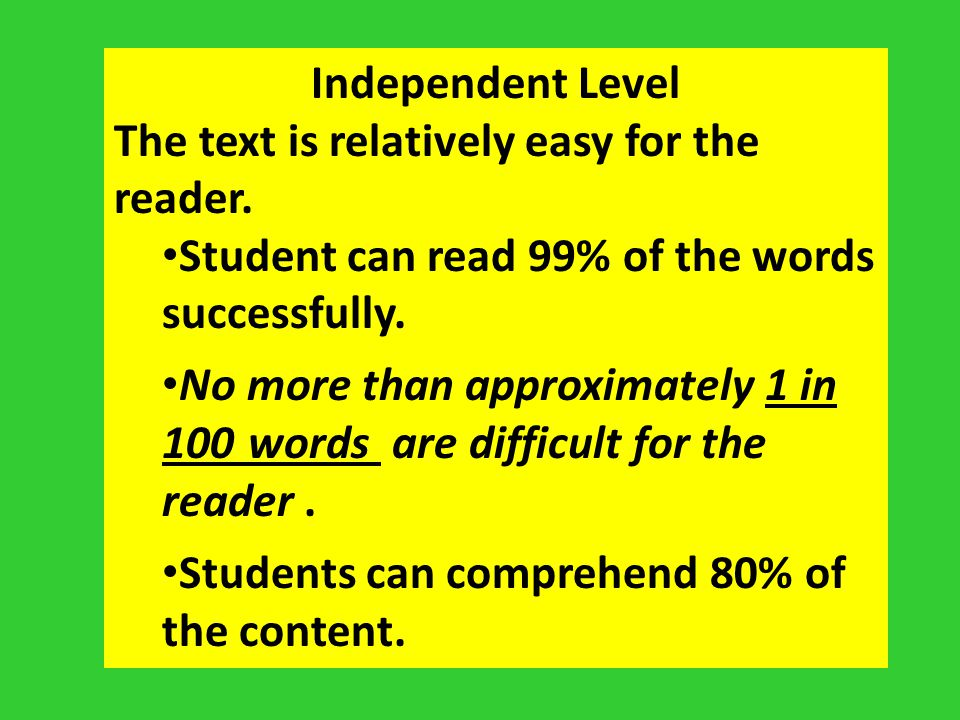 Independent Level The text is relatively easy for the reader. Student can read 99% of the words successfully. No more than approximately 1 in 100 word
