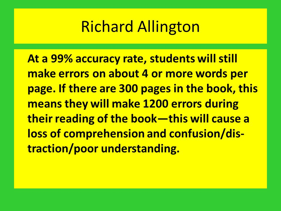 Richard Allington At a 99% accuracy rate, students will still make errors on about 4 or more words per page. If there are 300 pages in the book, this