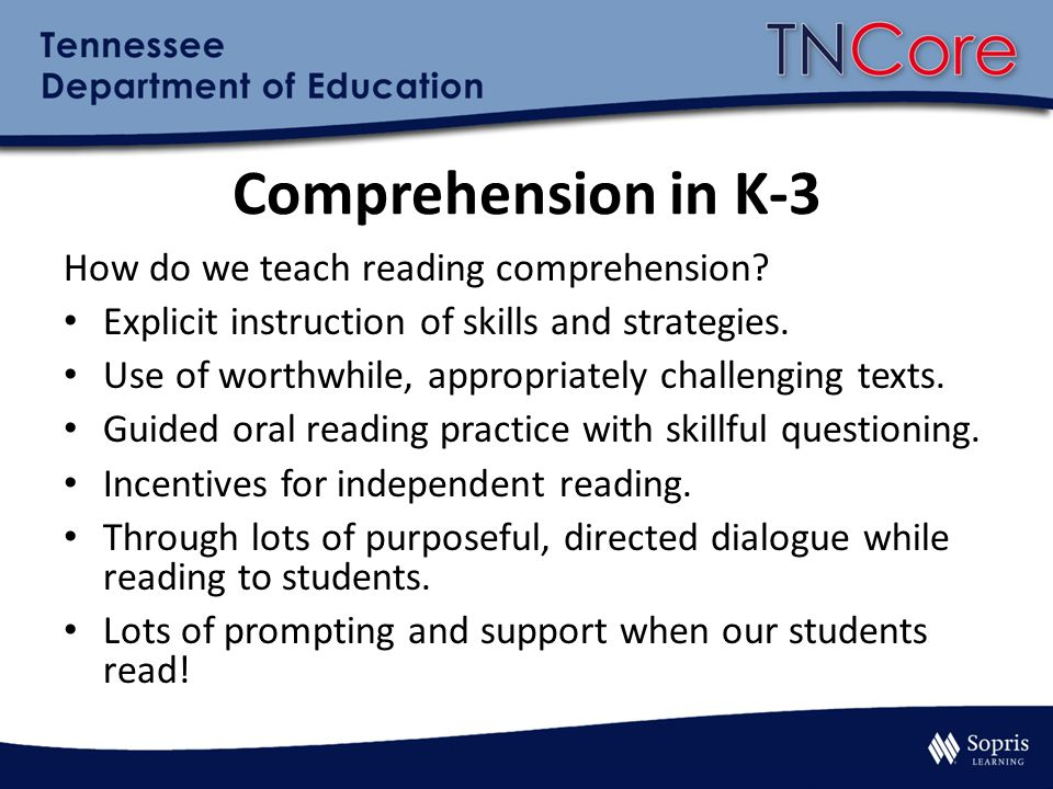 Comprehension in K-3 How do we teach reading comprehension? Explicit instruction of skills and strategies. Use of worthwhile, appropriately challengin