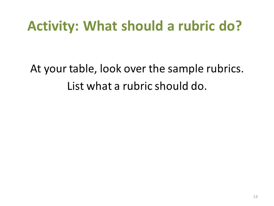 Activity: What should a rubric do. At your table, look over the sample rubrics.