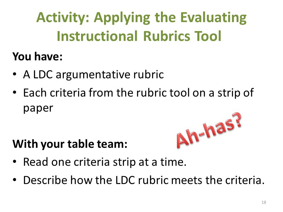 Activity: Applying the Evaluating Instructional Rubrics Tool You have: A LDC argumentative rubric Each criteria from the rubric tool on a strip of paper With your table team: Read one criteria strip at a time.
