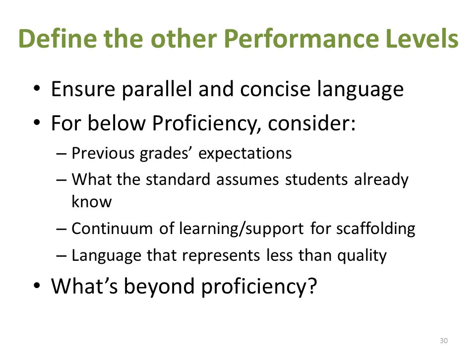 Define the other Performance Levels Ensure parallel and concise language For below Proficiency, consider: – Previous grades' expectations – What the standard assumes students already know – Continuum of learning/support for scaffolding – Language that represents less than quality What's beyond proficiency.