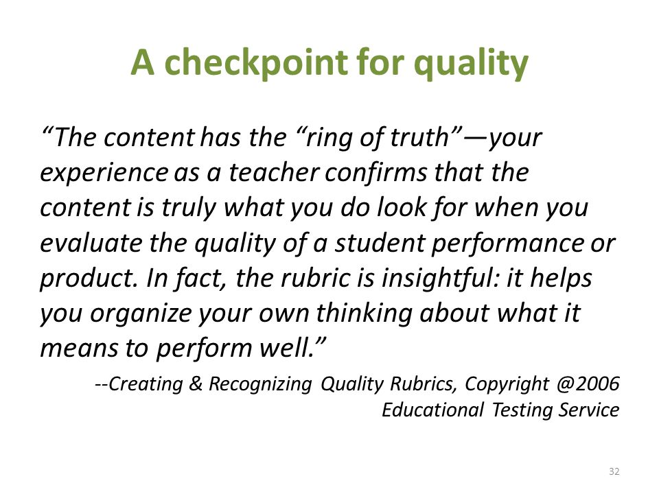 A checkpoint for quality The content has the ring of truth —your experience as a teacher confirms that the content is truly what you do look for when you evaluate the quality of a student performance or product.