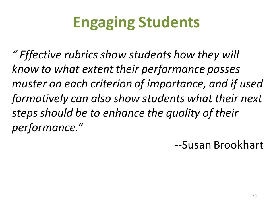 Engaging Students Effective rubrics show students how they will know to what extent their performance passes muster on each criterion of importance, and if used formatively can also show students what their next steps should be to enhance the quality of their performance. --Susan Brookhart 34