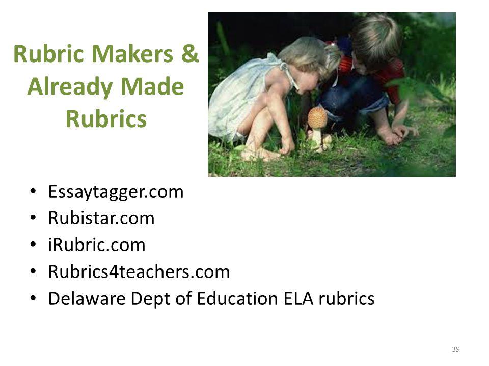 Rubric Makers & Already Made Rubrics Essaytagger.com Rubistar.com iRubric.com Rubrics4teachers.com Delaware Dept of Education ELA rubrics 39