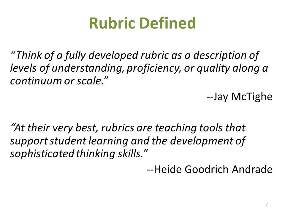 Rubric Defined Think of a fully developed rubric as a description of levels of understanding, proficiency, or quality along a continuum or scale. --Jay McTighe At their very best, rubrics are teaching tools that support student learning and the development of sophisticated thinking skills. --Heide Goodrich Andrade 7