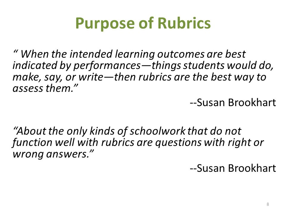 Purpose of Rubrics When the intended learning outcomes are best indicated by performances—things students would do, make, say, or write—then rubrics are the best way to assess them. --Susan Brookhart About the only kinds of schoolwork that do not function well with rubrics are questions with right or wrong answers. --Susan Brookhart 8