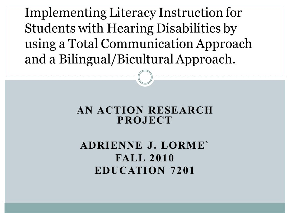 AN ACTION RESEARCH PROJECT ADRIENNE J. LORME` FALL 2010 EDUCATION 7201 Implementing Literacy Instruction for Students with Hearing Disabilities by usi