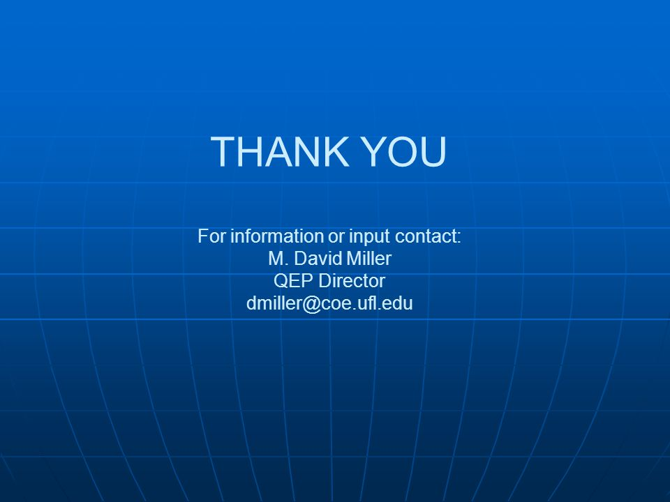 THANK YOU For information or input contact: M. David Miller QEP Director dmiller@coe.ufl.edu